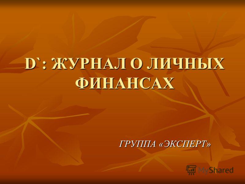 D`: ЖУРНАЛ О ЛИЧНЫХ ФИНАНСАХ ГРУППА «ЭКСПЕРТ»