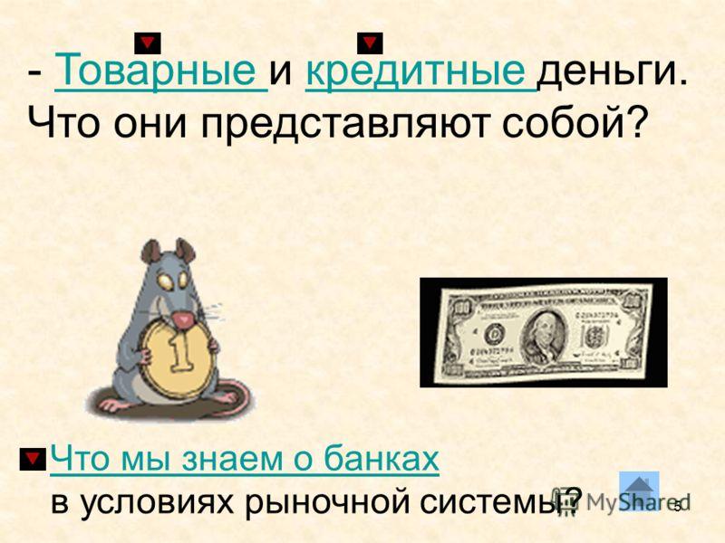 5 - Товарные и кредитные деньги. Что они представляют собой?Товарные кредитные Что мы знаем о банках в условиях рыночной системы?