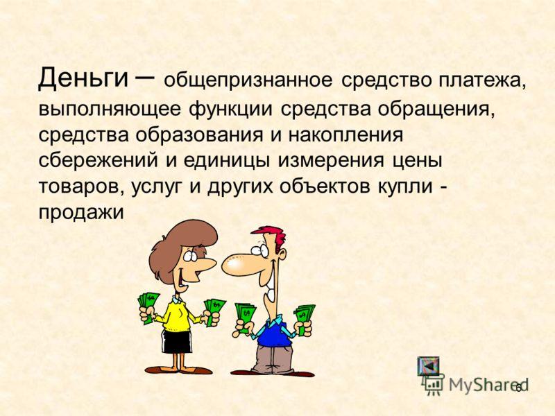6 Деньги – общепризнанное средство платежа, выполняющее функции средства обращения, средства образования и накопления сбережений и единицы измерения цены товаров, услуг и других объектов купли - продажи