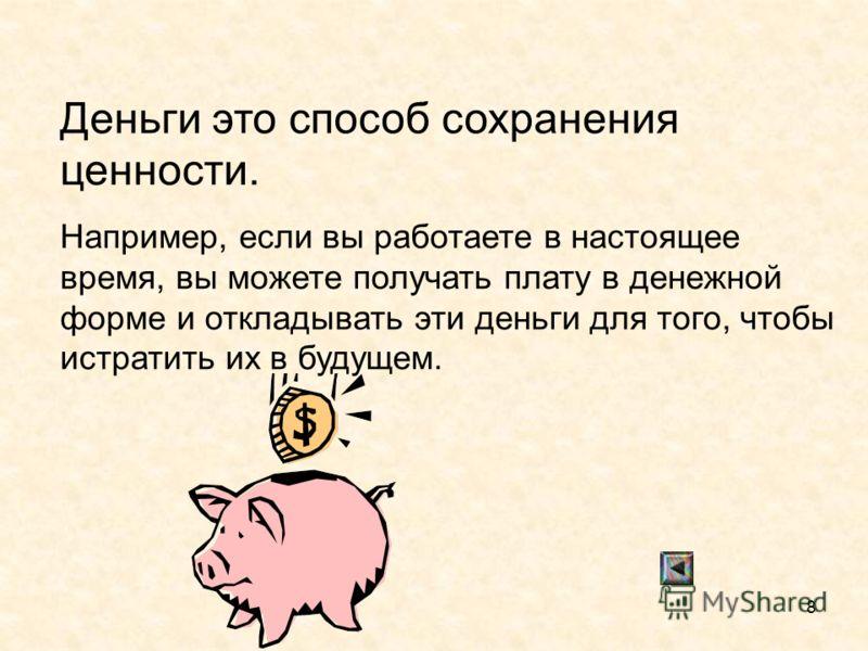 8 Деньги это способ сохранения ценности. Например, если вы работаете в настоящее время, вы можете получать плату в денежной форме и откладывать эти деньги для того, чтобы истратить их в будущем.