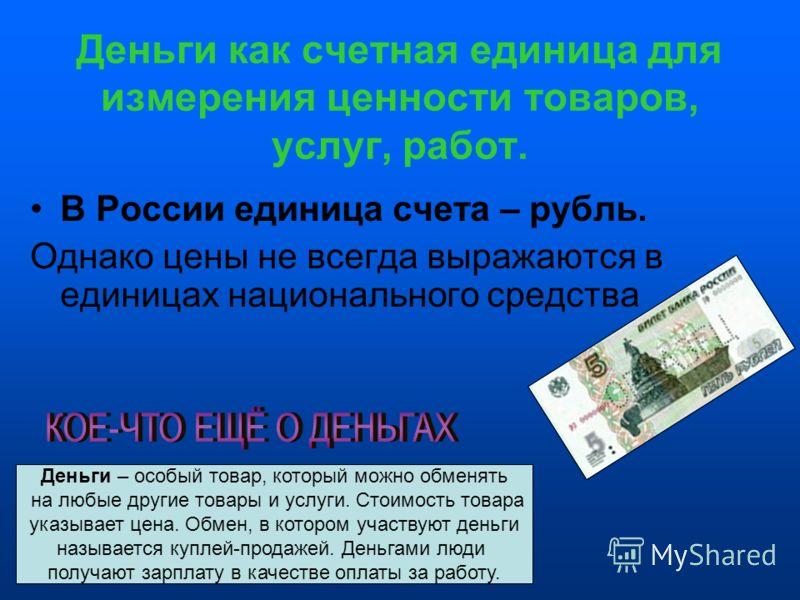 Деньги как счетная единица для измерения ценности товаров, услуг, работ. В России единица счета – рубль. Однако цены не всегда выражаются в единицах национального средства Деньги – особый товар, который можно обменять на любые другие товары и услуги.