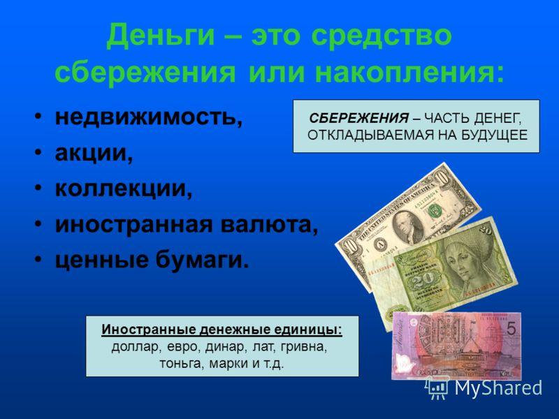 Деньги – это средство сбережения или накопления: недвижимость, акции, коллекции, иностранная валюта, ценные бумаги. Иностранные денежные единицы: доллар, евро, динар, лат, гривна, тоньга, марки и т.д. СБЕРЕЖЕНИЯ – ЧАСТЬ ДЕНЕГ, ОТКЛАДЫВАЕМАЯ НА БУДУЩЕ