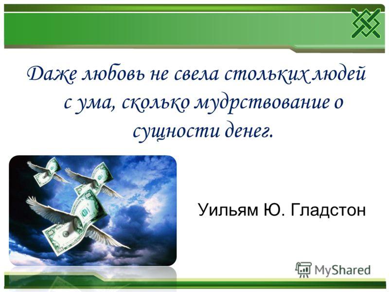 Даже любовь не свела стольких людей с ума, сколько мудрствование о сущности денег. Уильям Ю. Гладстон