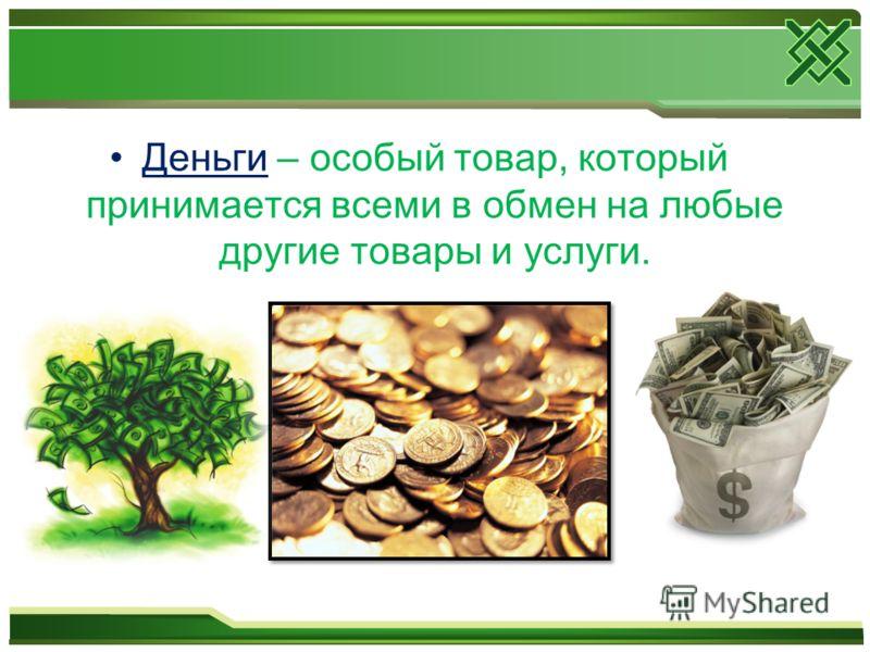 Деньги – особый товар, который принимается всеми в обмен на любые другие товары и услуги.