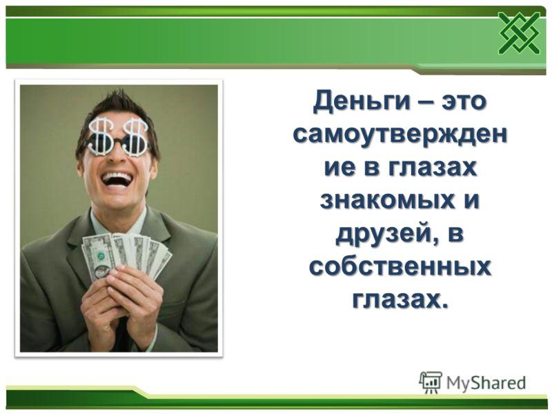 Деньги – это самоутвержден ие в глазах знакомых и друзей, в собственных глазах.