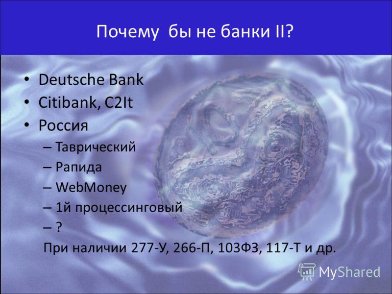 Почему бы не банки II? Deutsche Bank Citibank, C2It Россия – Таврический – Рапида – WebMoney – 1й процессинговый – ? При наличии 277-У, 266-П, 103ФЗ, 117-Т и др.