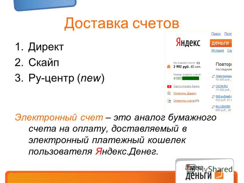 Доставка счетов 1.Директ 2.Скайп 3.Ру-центр (new) Электронный счет – это аналог бумажного счета на оплату, доставляемый в электронный платежный кошелек пользователя Яндекс.Денег.