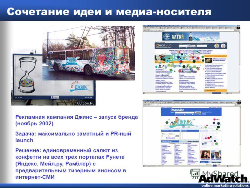 online marketing solutions Сочетание идеи и медиа-носителя Рекламная кампания Джинс – запуск бренда (ноябрь 2002) Задача: максимально заметный и PR-ный launch Решение: единовременный салют из конфетти на всех трех порталах Рунета (Яндекс, Мейл.ру, Ра
