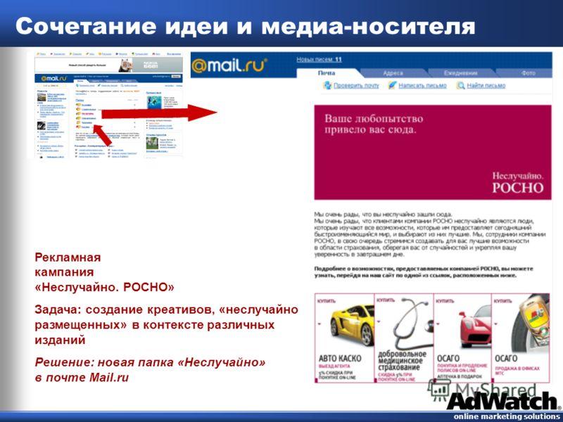 online marketing solutions Сочетание идеи и медиа-носителя Рекламная кампания «Неслучайно. РОСНО» Задача: создание креативов, «неслучайно размещенных» в контексте различных изданий Решение: новая папка «Неслучайно» в почте Mail.ru