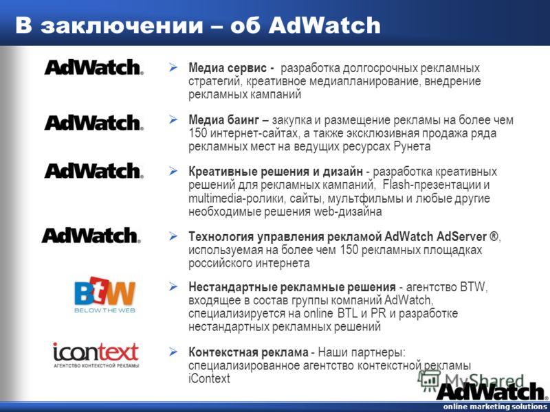 online marketing solutions В заключении – об AdWatch Медиа сервис - разработка долгосрочных рекламных стратегий, креативное медиапланирование, внедрение рекламных кампаний Медиа баинг – закупка и размещение рекламы на более чем 150 интернет-сайтах, а