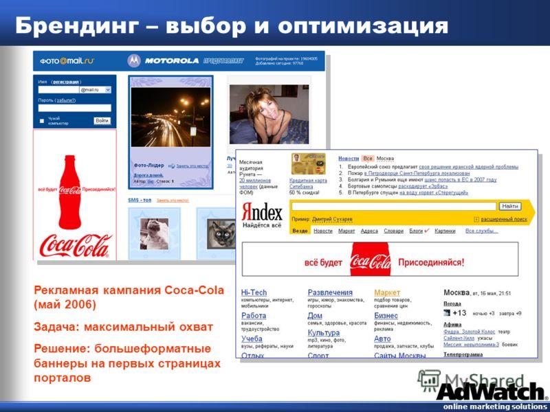 online marketing solutions Брендинг – выбор и оптимизация Рекламная кампания Coca-Cola (май 2006) Задача: максимальный охват Решение: большеформатные баннеры на первых страницах порталов