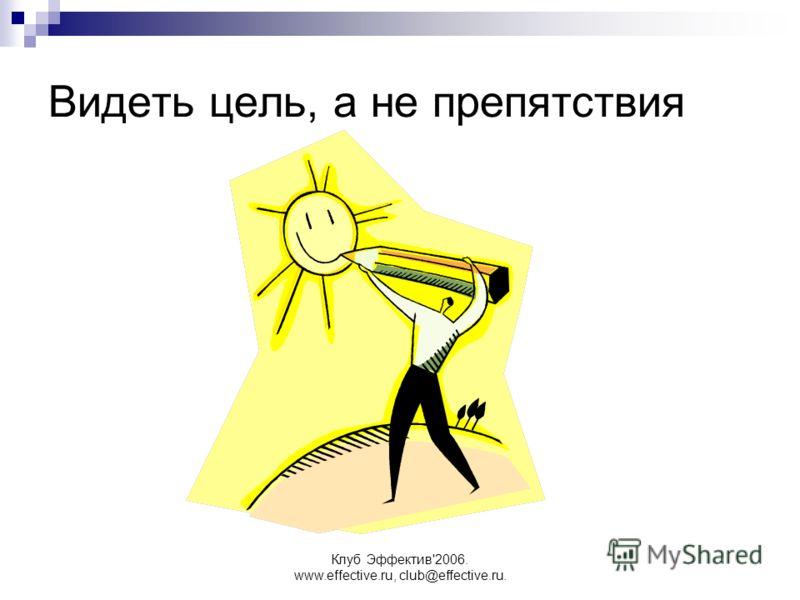 Клуб Эффектив'2006. www.effective.ru, club@effective.ru. Видеть цель, а не препятствия
