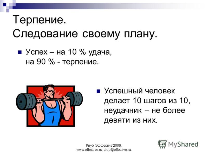 Клуб Эффектив'2006. www.effective.ru, club@effective.ru. Терпение. Следование своему плану. Успех – на 10 % удача, на 90 % - терпение. Успешный человек делает 10 шагов из 10, неудачник – не более девяти из них.