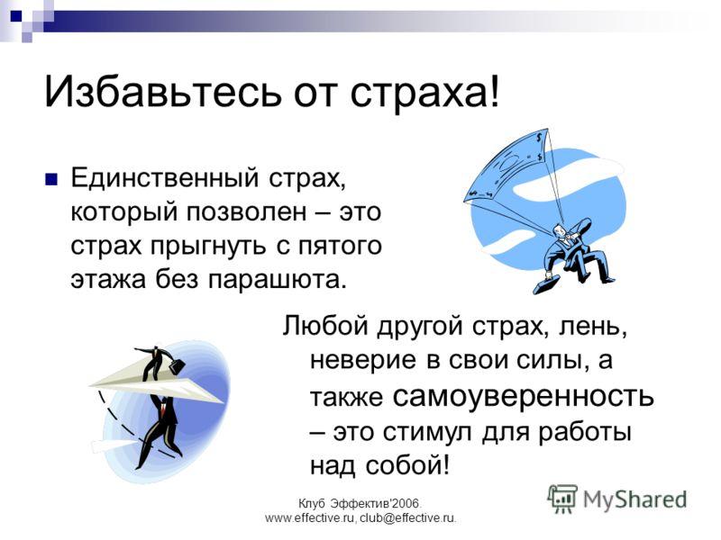 Клуб Эффектив'2006. www.effective.ru, club@effective.ru. Избавьтесь от страха! Единственный страх, который позволен – это страх прыгнуть с пятого этажа без парашюта. Любой другой страх, лень, неверие в свои силы, а также самоуверенность – это стимул