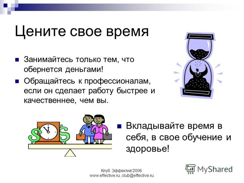 Клуб Эффектив'2006. www.effective.ru, club@effective.ru. Цените свое время Занимайтесь только тем, что обернется деньгами! Обращайтесь к профессионалам, если он сделает работу быстрее и качественнее, чем вы. Вкладывайте время в себя, в свое обучение