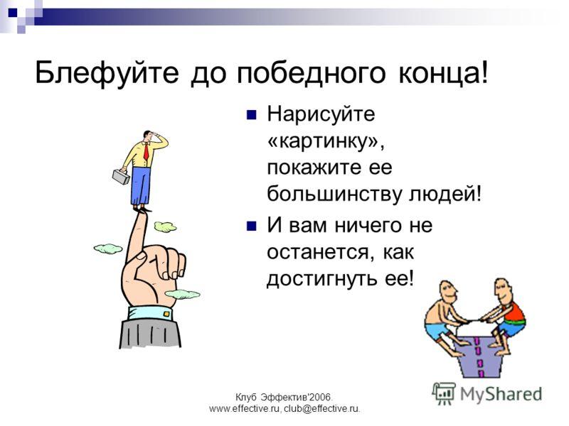 Клуб Эффектив'2006. www.effective.ru, club@effective.ru. Блефуйте до победного конца! Нарисуйте «картинку», покажите ее большинству людей! И вам ничего не останется, как достигнуть ее!