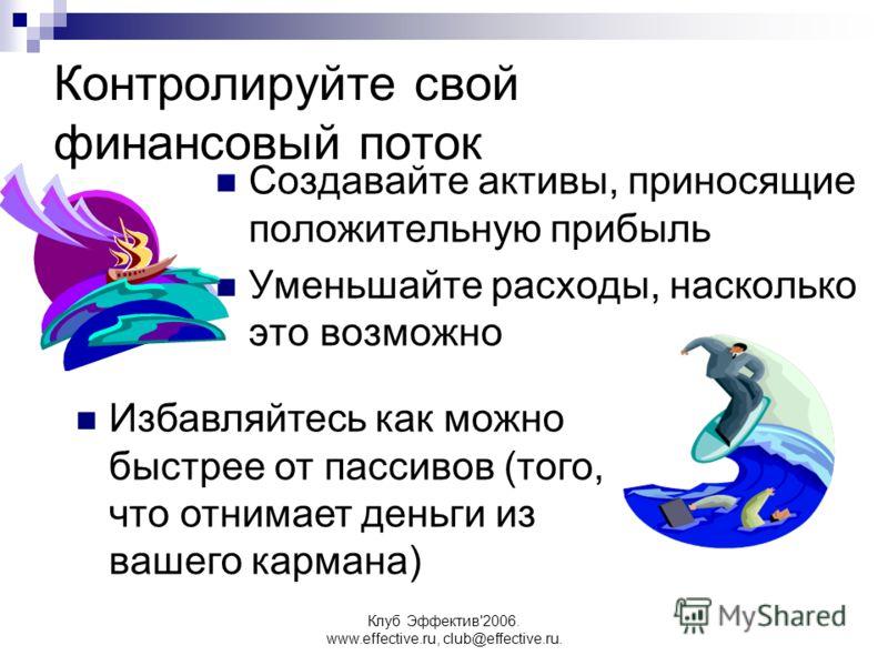 Клуб Эффектив'2006. www.effective.ru, club@effective.ru. Контролируйте свой финансовый поток Создавайте активы, приносящие положительную прибыль Уменьшайте расходы, насколько это возможно Избавляйтесь как можно быстрее от пассивов (того, что отнимает