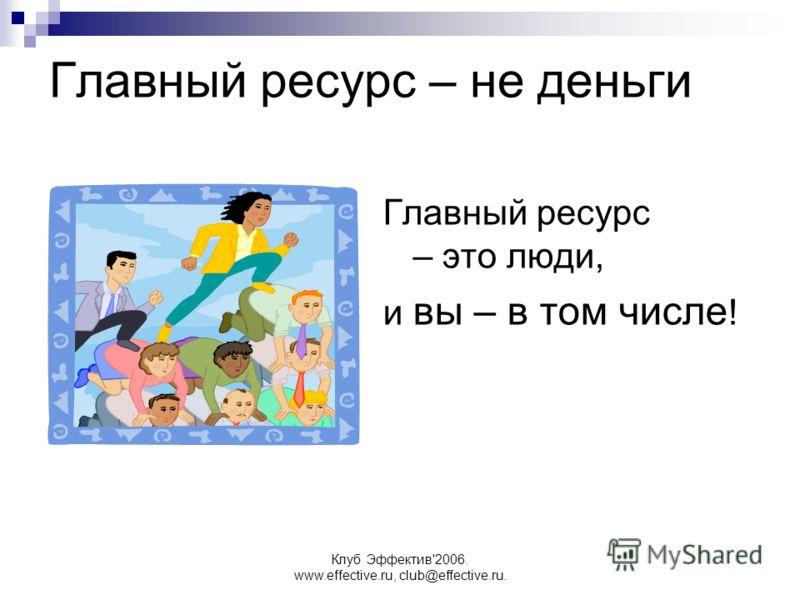 Клуб Эффектив'2006. www.effective.ru, club@effective.ru. Главный ресурс – это люди, и вы – в том числе ! Главный ресурс – не деньги
