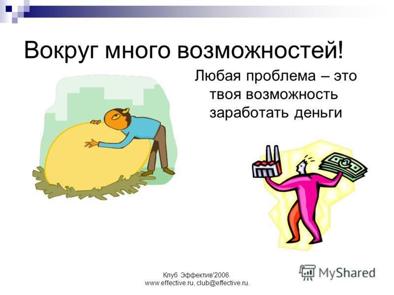 Клуб Эффектив'2006. www.effective.ru, club@effective.ru. Вокруг много возможностей! Любая проблема – это твоя возможность заработать деньги
