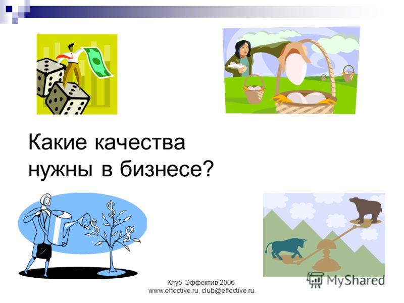Клуб Эффектив'2006. www.effective.ru, club@effective.ru. Какие качества нужны в бизнесе?