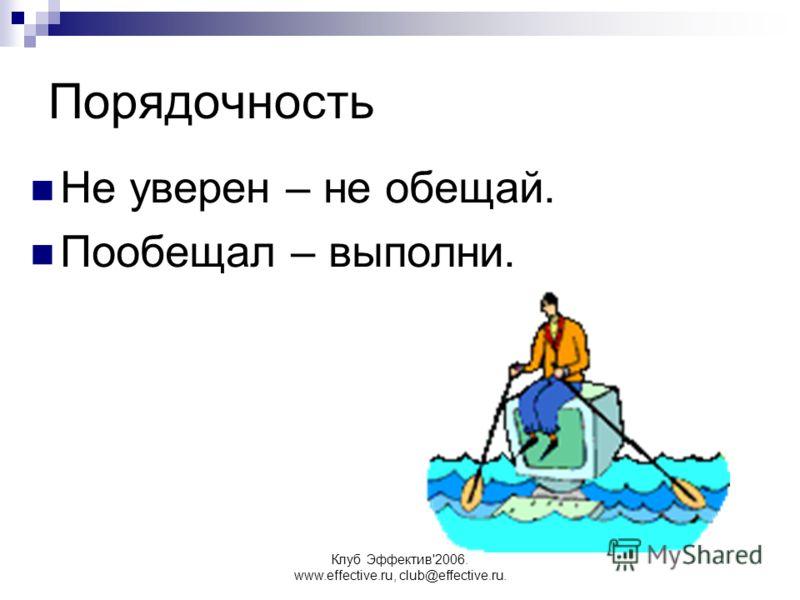 Клуб Эффектив'2006. www.effective.ru, club@effective.ru. Порядочность Не уверен – не обещай. Пообещал – выполни.