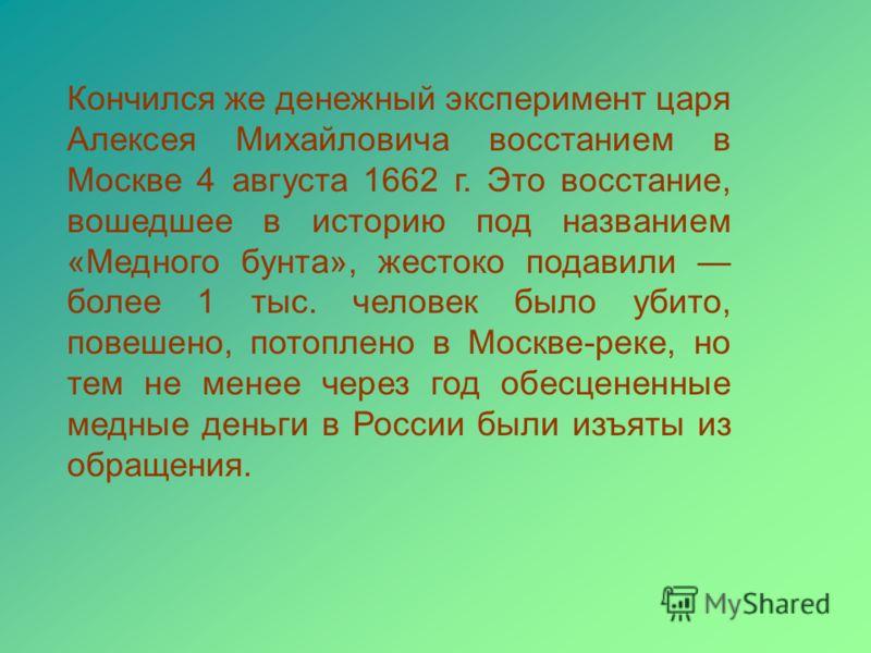 Кончился же денежный эксперимент царя Алексея Михайловича восстанием в Москве 4 августа 1662 г. Это восстание, вошедшее в историю под названием «Медного бунта», жестоко подавили более 1 тыс. человек было убито, повешено, потоплено в Москве-реке, но т