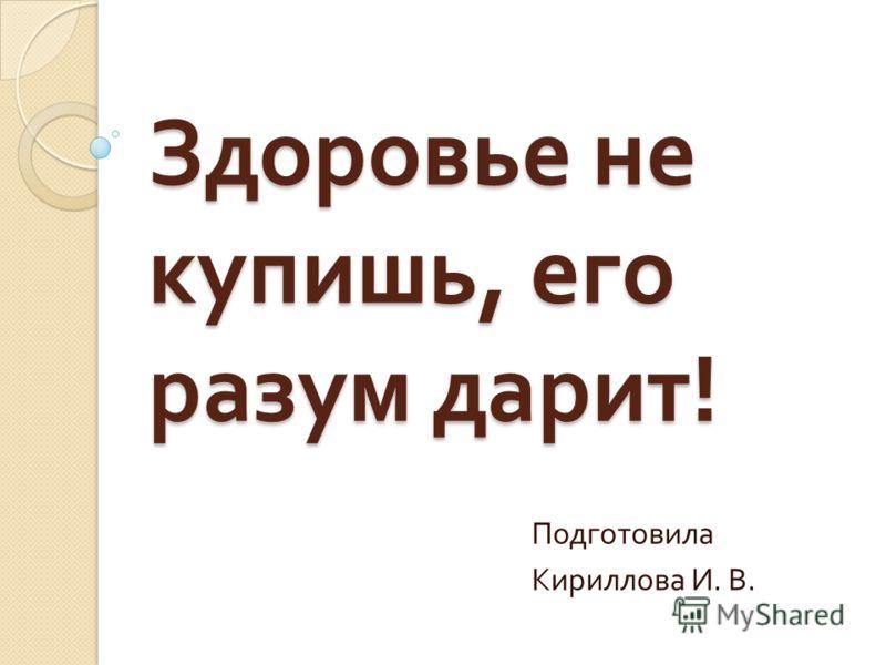Здоровье не купишь, его разум дарит ! Подготовила Кириллова И. В.