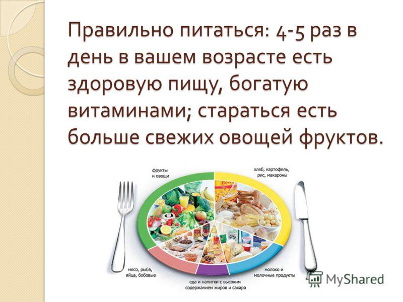 Правильно питаться : 4-5 раз в день в вашем возрасте есть здоровую пищу, богатую витаминами ; стараться есть больше свежих овощей фруктов.