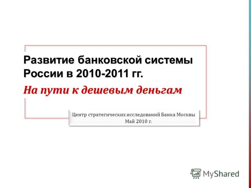 Развитие банковской системы России в 2010-2011 гг. На пути к дешевым деньгам Центр стратегических исследований Банка Москвы Май 2010 г.