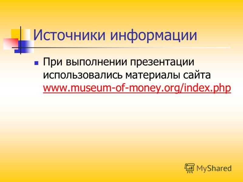 Источники информации При выполнении презентации использовались материалы сайта www.museum-of-money.org/index.php www.museum-of-money.org/index.php