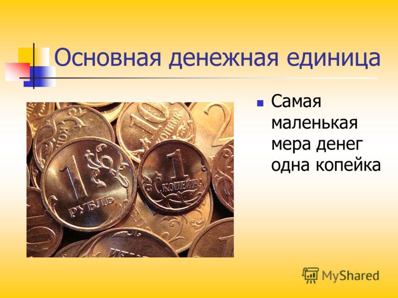 Основная денежная единица Самая маленькая мера денег одна копейка