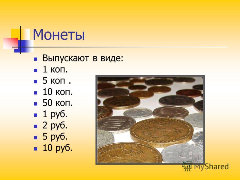Монеты Выпускают в виде: 1 коп. 5 коп. 10 коп. 50 коп. 1 руб. 2 руб. 5 руб. 10 руб.