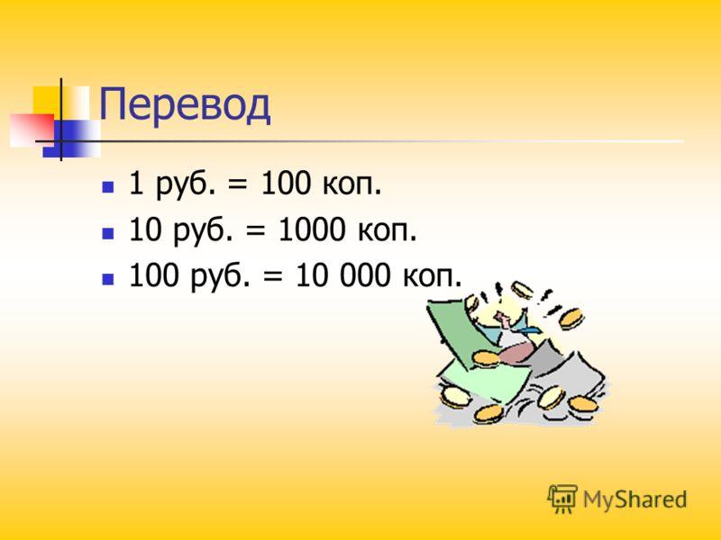 Перевод 1 руб. = 100 коп. 10 руб. = 1000 коп. 100 руб. = 10 000 коп.