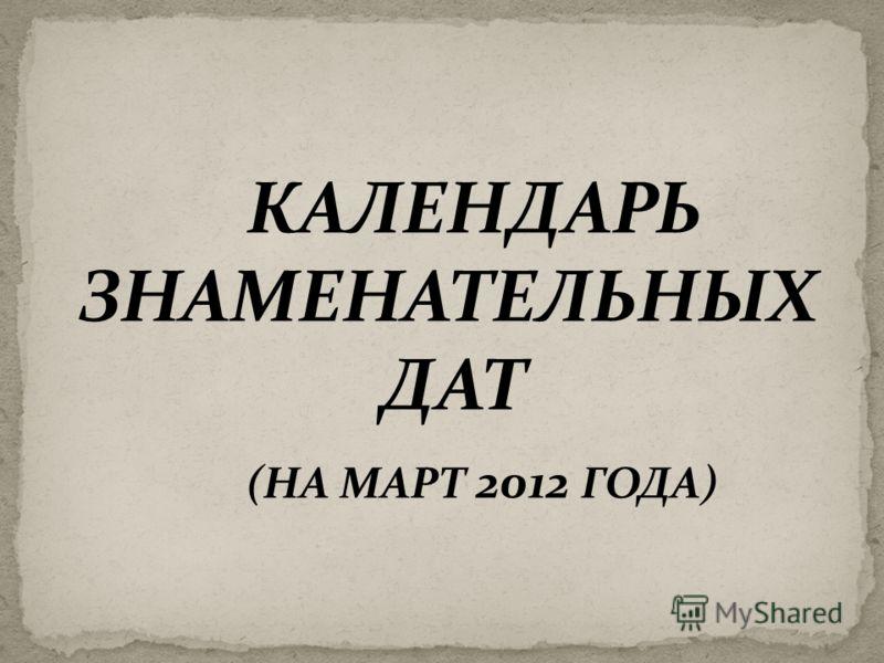 КАЛЕНДАРЬ ЗНАМЕНАТЕЛЬНЫХ ДАТ (НА МАРТ 2012 ГОДА)