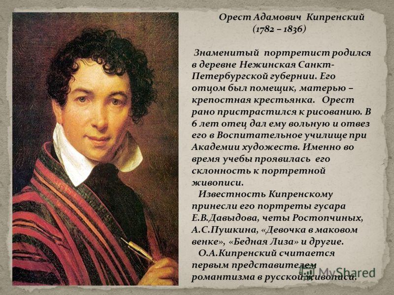 Орест Адамович Кипренский (1782 – 1836) Знаменитый портретист родился в деревне Нежинская Санкт- Петербургской губернии. Его отцом был помещик, матерью – крепостная крестьянка. Орест рано пристрастился к рисованию. В 6 лет отец дал ему вольную и отве