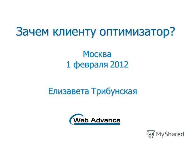 Зачем клиенту оптимизатор? Москва 1 февраля 2012 Елизавета Трибунская