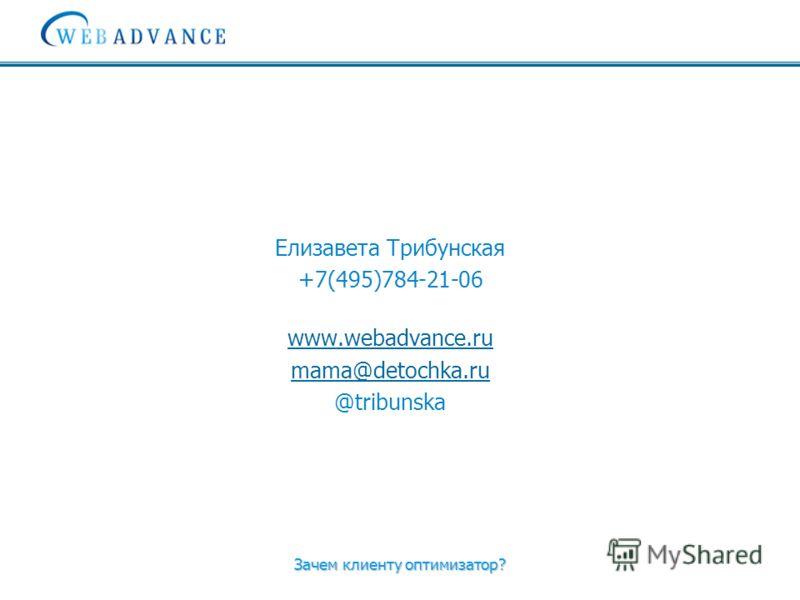 Зачем клиенту оптимизатор? Елизавета Трибунская +7(495)784-21-06 www.webadvance.ru mama@detochka.ru @tribunska