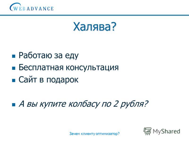 Зачем клиенту оптимизатор? Халява? Работаю за еду Бесплатная консультация Сайт в подарок А вы купите колбасу по 2 рубля?