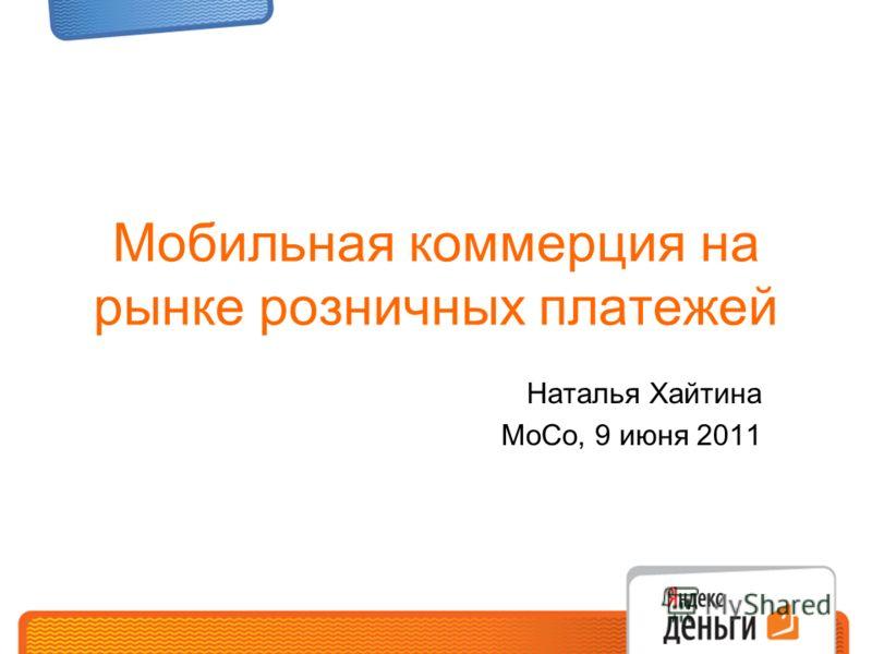 Мобильная коммерция на рынке розничных платежей Наталья Хайтина MoCo, 9 июня 2011