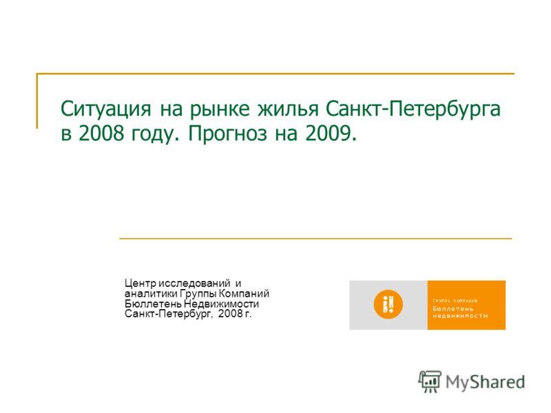 Ситуация на рынке жилья Санкт-Петербурга в 2008 году. Прогноз на 2009. Центр исследований и аналитики Группы Компаний Бюллетень Недвижимости Санкт-Петербург, 2008 г.