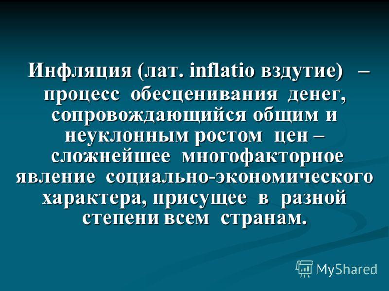 Инфляция (лат. inflatio вздутие) – процесс обесценивания денег, сопровождающийся общим и неуклонным ростом цен – сложнейшее многофакторное явление социально-экономического характера, присущее в разной степени всем странам. Инфляция (лат. inflatio взд