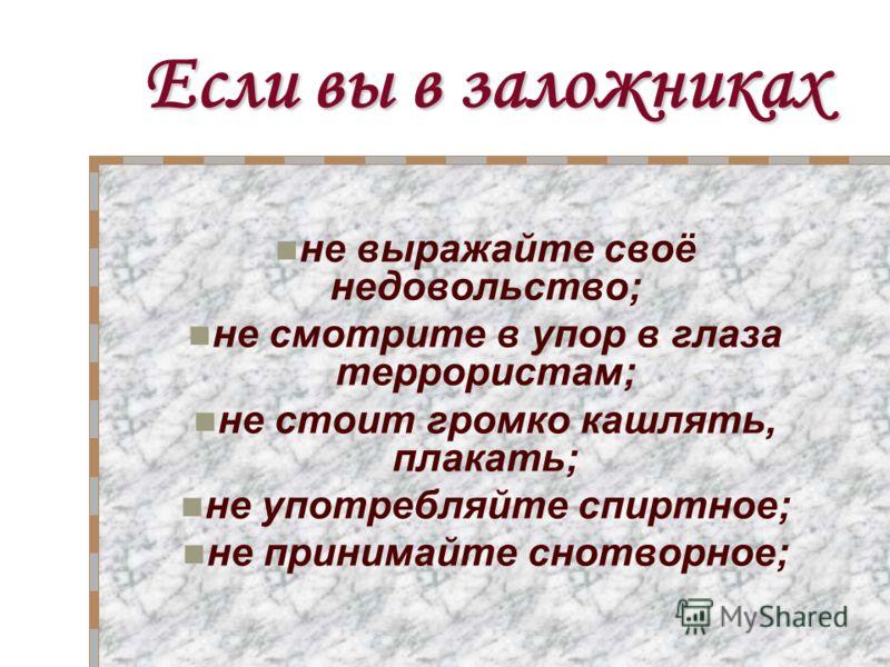 Если вы в заложниках не выражайте своё недовольство; не смотрите в упор в глаза террористам; не стоит громко кашлять, плакать; не употребляйте спиртное; не принимайте снотворное;