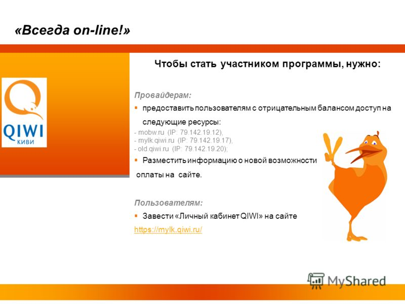 Чтобы стать участником программы, нужно: Провайдерам: предоставить пользователям с отрицательным балансом доступ на следующие ресурсы: - mobw.ru (IP: 79.142.19.12), - mylk.qiwi.ru (IP: 79.142.19.17), - old.qiwi.ru (IP: 79.142.19.20); Разместить инфор