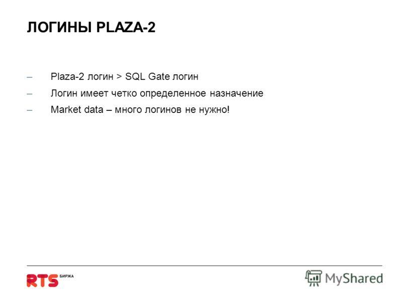 ЛОГИНЫ PLAZA-2 –Plaza-2 логин > SQL Gate логин –Логин имеет четко определенное назначение –Market data – много логинов не нужно!