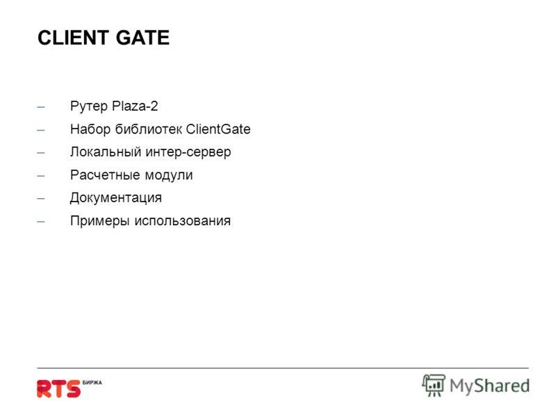 CLIENT GATE –Рутер Plaza-2 –Набор библиотек ClientGate –Локальный интер-сервер –Расчетные модули –Документация –Примеры использования