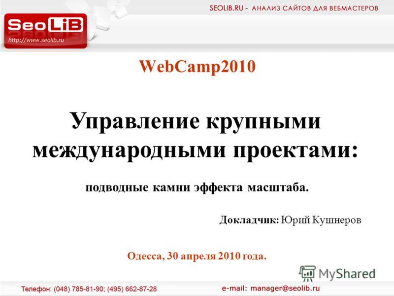 WebCamp2010 Докладчик: Юрий Кушнеров Управление крупными международными проектами: подводные камни эффекта масштаба. Одесса, 30 апреля 2010 года.