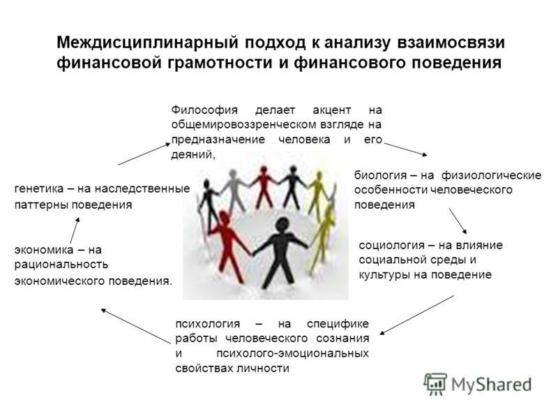 Междисциплинарный подход к анализу взаимосвязи финансовой грамотности и финансового поведения Философия делает акцент на общемировоззренческом взгляде на предназначение человека и его деяний, биология – на физиологические особенности человеческого по