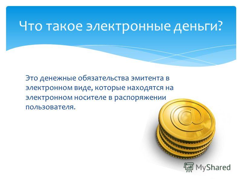 Это денежные обязательства эмитента в электронном виде, которые находятся на электронном носителе в распоряжении пользователя. Что такое электронные деньги?