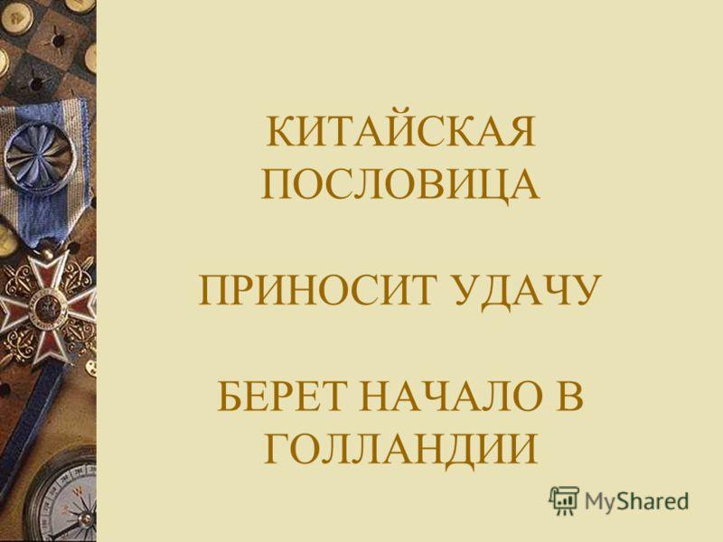 КИТАЙСКАЯ ПОСЛОВИЦА ПРИНОСИТ УДАЧУ БЕРЕТ НАЧАЛО В ГОЛЛАНДИИ