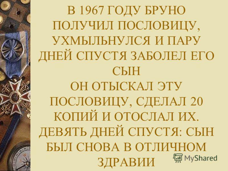 В 1967 ГОДУ БРУНО ПОЛУЧИЛ ПОСЛОВИЦУ, УХМЫЛЬНУЛСЯ И ПАРУ ДНЕЙ СПУСТЯ ЗАБОЛЕЛ ЕГО СЫН ОН ОТЫСКАЛ ЭТУ ПОСЛОВИЦУ, СДЕЛАЛ 20 КОПИЙ И ОТОСЛАЛ ИХ. ДЕВЯТЬ ДНЕЙ СПУСТЯ: СЫН БЫЛ СНОВА В ОТЛИЧНОМ ЗДРАВИИ